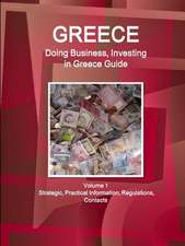 Greece: Doing Business, Investing in Greece Guide Volume 1 Strategic, Practical Information, Regulations, Contacts