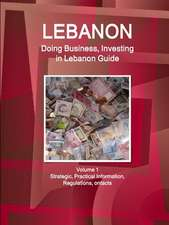 Lebanon: Doing Business, Investing in Lebanon Guide Volume 1 Strategic, Practical Information, Regulations, Contacts