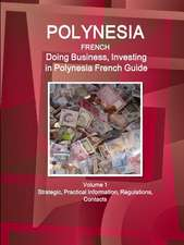 Polynesia French: Doing Business, Investing in Polynesia French Guide Volume 1 Strategic, Practical Information, Regulations, Contacts