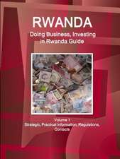 Rwanda: Doing Business, Investing in Rwanda Guide Volume 1 Strategic, Practical Information, Regulations, Contacts