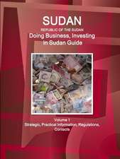 Sudan (Republic of the Sudan ): Doing Business, Investing in Sudan Guide Volume 1 Strategic, Practical Information, Regulations, Contacts
