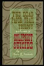 The Dead Paper Trail Trilogy Volume #3:  Solipsist Suicide