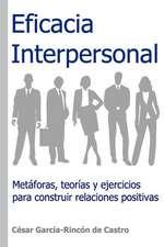 Eficacia Interpersonal: Metáforas, Teorías Y Ejercicios Para Construir Relaciones Positivas