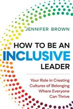 How to Be an Inclusive Leader: Your Role in Creating Cultures of Belonging Where Everyone Can Thrive