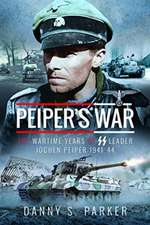 Peiper's War: The Wartime Years of SS Leader Jochen Peiper, 1941-44