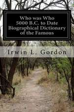 Who Was Who 5000 B.C. to Date Biographical Dictionary of the Famous