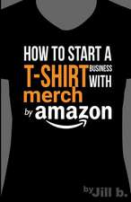 How to Start A T-Shirt Business on Merch by Amazon (Booklet)