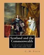 Scotland and the Commonwealth. Letters and Papers Relating to the Military Government of Scotland, from August 1651 to December, 1653. by