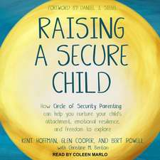 Raising a Secure Child: How Circle of Security Parenting Can Help You Nurture Your Child's Attachment, Emotional Resilience, and Freedom to Ex