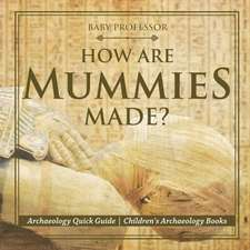 How Are Mummies Made? Archaeology Quick Guide | Children's Archaeology Books