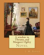 A Window in Thrums, and Margaret Ogilvy. by