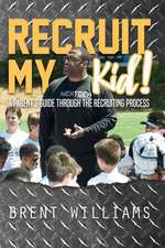 Recruit My Kid!: A Parent's Guide Through the Recruiting Process