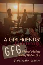 A Gfg-Girlfriends' Getaway, Volume 1: A Woman's Guide to Traveling with Your Girls