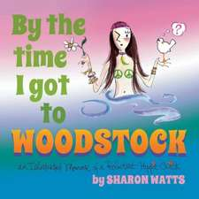 By the Time I Got to Woodstock: An Illustrated Memoir of a Reluctant Hippie Chick