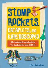 Stomp Rockets, Catapults, and Kaleidoscopes: 30  Amazing Science Projects You Can Build for Less than $1