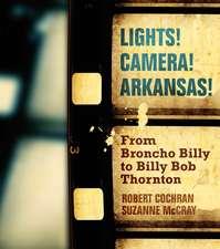 Lights! Camera! Arkansas!: From Broncho Billy to Billy Bob Thornton
