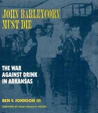 John Barleycorn Must Die: The War Against Drink in Arkansas
