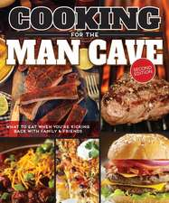 Cooking for the Man Cave, Second Edition:  What to Eat When You're Kicking Back with Family & Friends