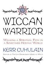 Wiccan Warrior:  Walking a Spiritual Path in a Sometimes Hostile World