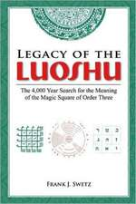 Legacy of the Luoshu:  The 4,000 Year Search for the Meaning of the Magic Square of Order Three