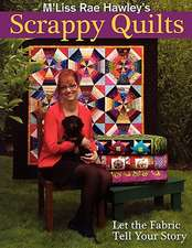 M'Liss Rae Hawley's Scrappy Quilts:  Let the Fabric Tell Your Story