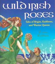 Wild Irish Roses:  Tales of Brigits, Kathleens, and Warrior Queens