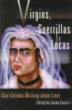 Virgins, Guerillas, And Locas: Gay Latinos Writing about Love