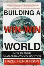 Building A Win-Win World : Life Beyond Global Economic Warfare