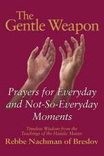 The Gentle Weapon:  Prayers for Everyday and Not-So-Everyday Moments Timeless Wisdom from the Teachings of the Hasidic Master, Rebbe Nachm