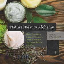 Natural Beauty Alchemy – Make Your Own Organic Cleansers, Creams, Serums, Shampoos, Balms, and More