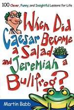 When Did Caesar Become a Salad and Jeremiah a Bullfrog?: 100 Clever, Funny, and Insightful Lessons for Life