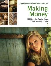 The Photographer's Guide To Making Money: Over 150 Money-Making Ideas from the Pros