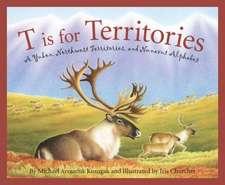 T Is for Territories:  A Yukon, Northwest Territories, and Nunavut Alphabet