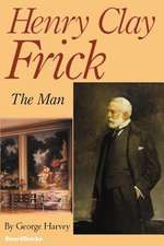 Henry Clay Frick:  The Man