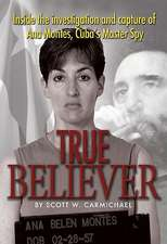 True Believer:  Inside the Investigation and Capture of Ana Montes, Cubas Master Spy