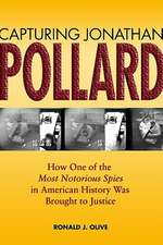 Capturing Jonathan Pollard:  How One of the Most Notorious Spies in American History Was Brought to Justice