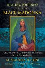 Healing Journeys with the Black Madonna: Chants, Music, and Sacred Practices of the Great Goddess