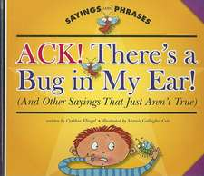 Ack! There's a Bug in My Ear! (and Other Sayings That Just Aren't True)