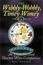 The Wibbly-Wobbly, Timey-Wimey Trivia Quiz:  An Unauthorized Doctor Who Companion