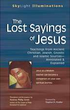 The Lost Sayings of Jesus:  Teachings from Ancient Christian, Jewish, Gnostic, and Islamic Sources--Annotated & Explained