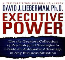 Executive Power: Use the Greatest Collection of Psychological Strategies to Create an Automatic Advantage in Any Business Situation