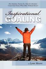 Inspirational Goaling:  How Intuition, Passion & a Taste for Adventure Create Goal Victory When Other Methods Haven't