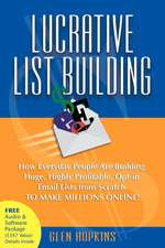 Lucrative List Building:  How Everyday People Are Building Huge, Highly Profitable Opt-In Email Lists from Scratch to Make Millions Online