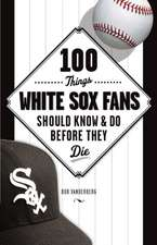 100 Things White Sox Fans Should Know & Do Before They Die