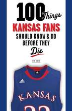 100 Things Kansas Fans Should Know & Do Before They Die