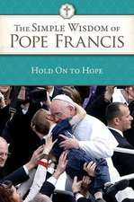 Hold on to Hope:  The Simple Wisdom of Pope Francis