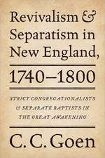 Revivalism and Separatism in New England, 1740-1800: Strict Congregationalists and Separate Baptists in the Great Awakening