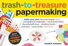 Trash-To-Treasure Papermaking:  A Comprehensive Home Preserving Guide for the Creative Cook, from Drying and Freezing to Canning and Pickling