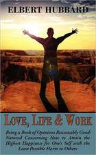 Love, Life & Work, Being a Book of Opinions Reasonably Good-Natured Concerning How to Attain the Highest Happiness for One's Self with the Least Possi