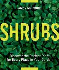 Shrubs: From Abelia to Weigela, Hundreds of Amazing Shrubs for Every Place and Purpose in Your Garden
